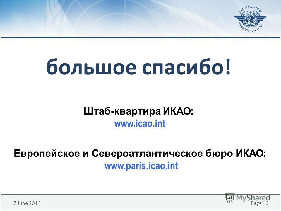 7 June 2014Page 16 большое спасибо! Европейское и Североатлантическое бюроИКАО : www.paris.icao.int Штаб-квартираИКАО : www.icao.int