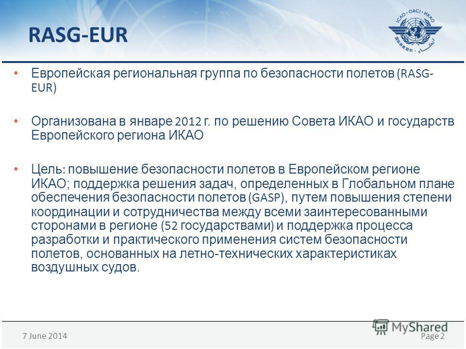 7 June 2014Page 2 RASG-EUR Европейская региональная группа по безопасности полетов (RASG- EUR) Организована в январе 2012 г. по решению СоветаИКАО и государств Европейского регионаИКАО Цель : повышение безопасности полетов в Европейском регионеИКАО;
