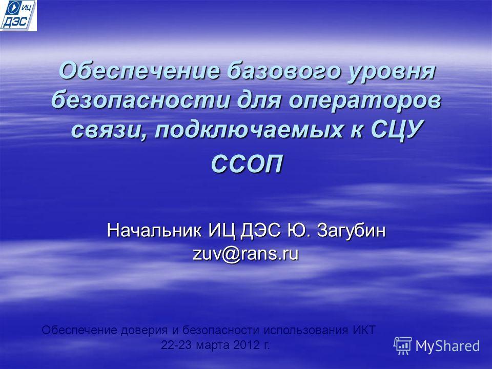 Обеспечение базового уровня безопасности для операторов связи, подключаемых к СЦУ ССОП Начальник ИЦ ДЭС Ю. Загубин zuv@rans.ru Обеспечение доверия и безопасности использования ИКТ 22-23 марта 2012 г.