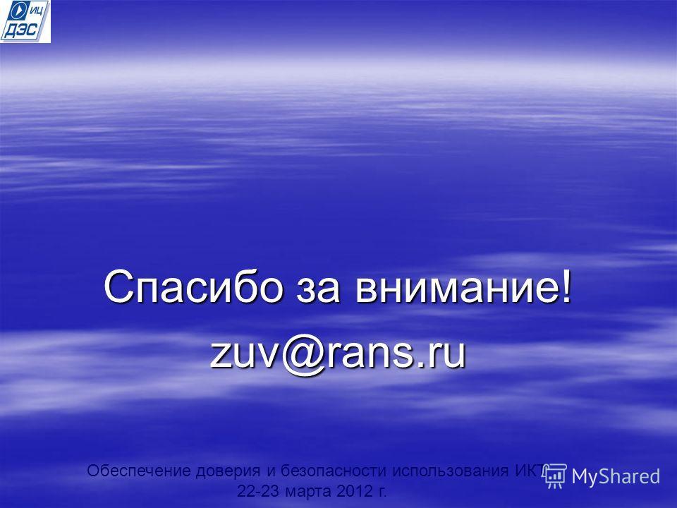 Спасибо за внимание! zuv@rans.ru Обеспечение доверия и безопасности использования ИКТ 22-23 марта 2012 г.