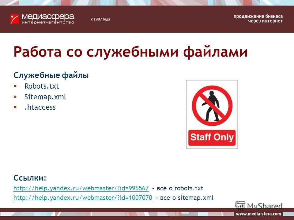 Работа со служебными файлами Служебные файлы Robots.txt Sitemap.xml.htaccess Ссылки: http://help.yandex.ru/webmaster/?id=996567http://help.yandex.ru/webmaster/?id=996567 – все о robots.txt http://help.yandex.ru/webmaster/?id=1007070http://help.yandex
