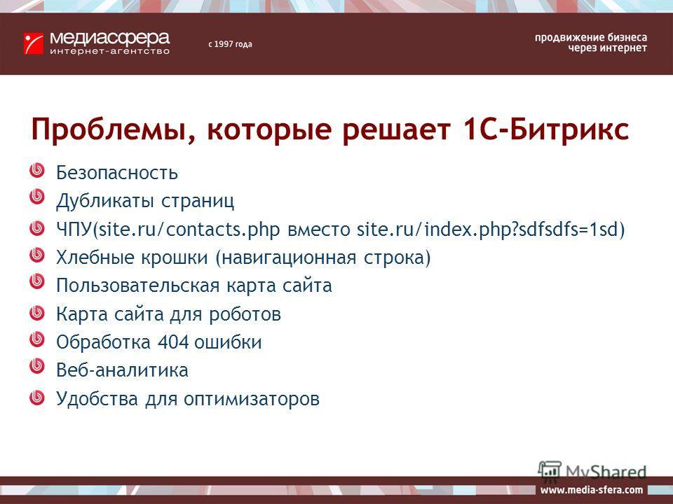 Проблемы, которые решает 1C-Битрикс Безопасность Дубликаты страниц ЧПУ(site.ru/contacts.php вместо site.ru/index.php?sdfsdfs=1sd) Хлебные крошки (навигационная строка) Пользовательская карта сайта Карта сайта для роботов Обработка 404 ошибки Веб-анал