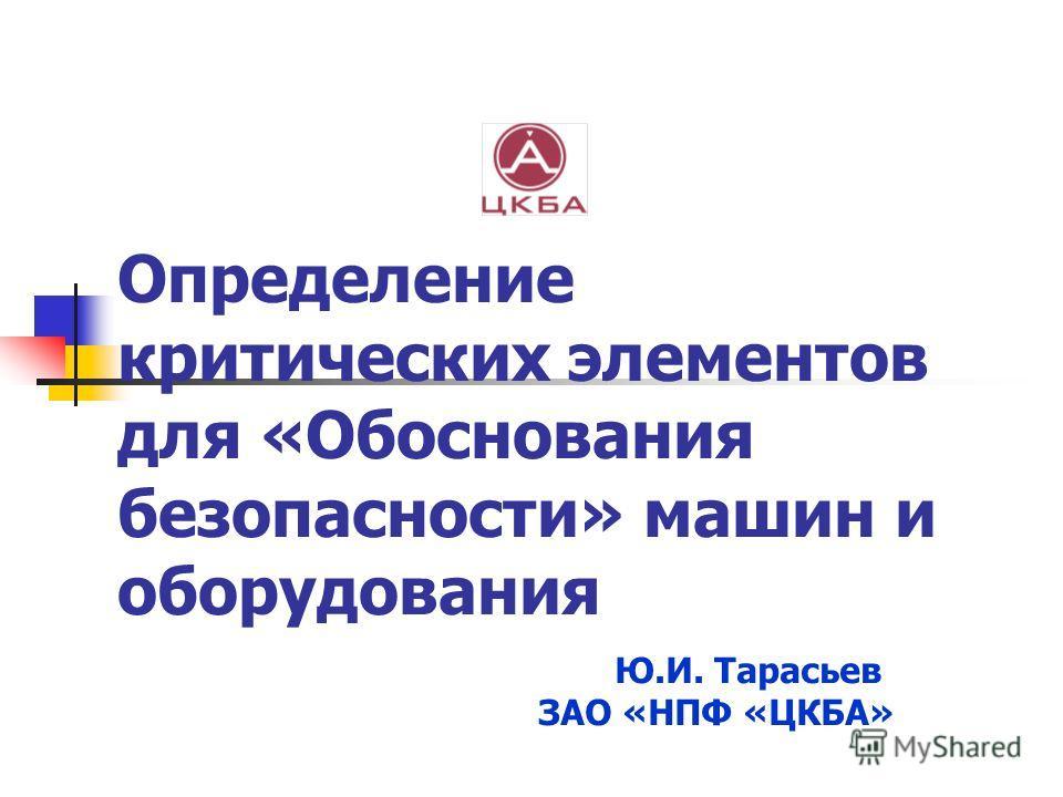 Определение критических элементов для «Обоснования безопасности» машин и оборудования Ю.И. Тарасьев ЗАО «НПФ «ЦКБА»