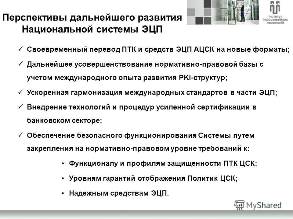 Перспективы дальнейшего развития Национальной системы ЭЦП Своевременный перевод ПТК и средств ЭЦП АЦСК на новые форматы; Дальнейшее усовершенствование нормативно-правовой базы с учетом международного опыта развития PKI-структур; Ускоренная гармонизац