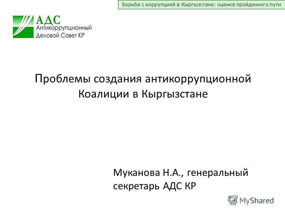 Борьба с коррупцией в Кыргызстане: оценка пройденного пути П роблемы создания антикоррупционной Коалиции в Кыргызстане Муканова Н.А., генеральный секретарь АДС КР