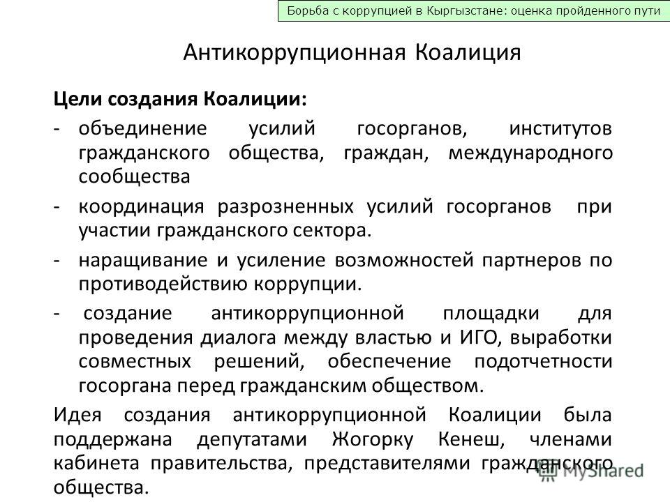 Борьба с коррупцией в Кыргызстане: оценка пройденного пути Антикоррупционная Коалиция Цели создания Коалиции: -объединение усилий госорганов, институтов гражданского общества, граждан, международного сообщества -координация разрозненных усилий госорг