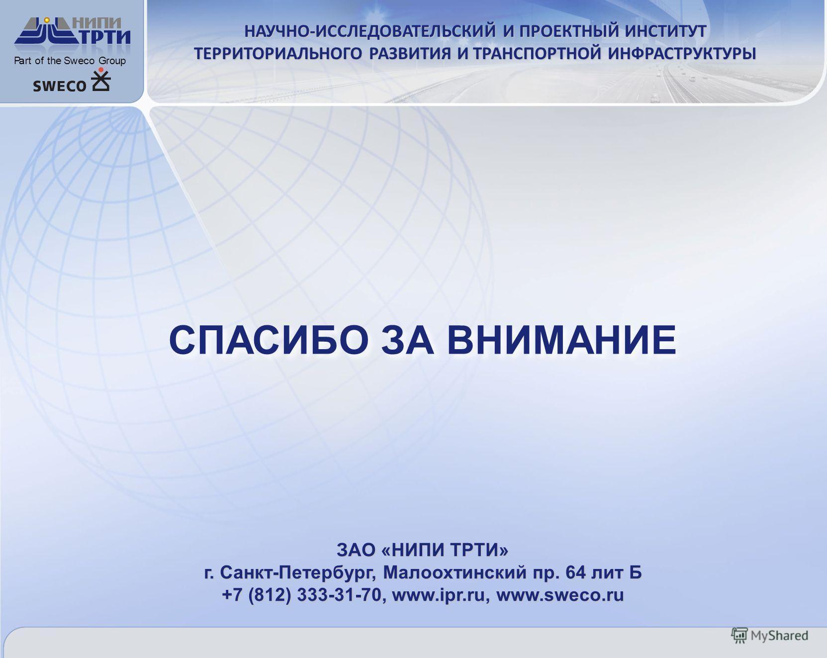 СПАСИБО ЗА ВНИМАНИЕ PartoftheSwecoGroup НАУЧНО-ИССЛЕДОВАТЕЛЬСКИЙ И ПРОЕКТНЫЙ ИНСТИТУТ ТЕРРИТОРИАЛЬНОГО РАЗВИТИЯ И ТРАНСПОРТНОЙ ИНФРАСТРУКТУРЫ ЗАО «НИПИ ТРТИ» г. Санкт-Петербург, Малоохтинский пр. 64 лит Б +7 (812) 333-31-70, www.ipr.ru, www.sweco.ru