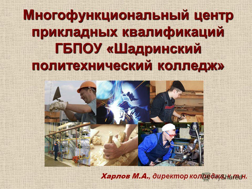 Многофункциональный центр прикладных квалификаций ГБПОУ «Шадринский политехнический колледж» Харлов М.А., директор колледжа, к.т.н.