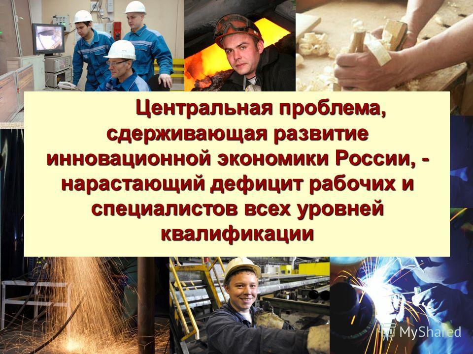 Центральная проблема, сдерживающая развитие инновационной экономики России, - нарастающий дефицит рабочих и специалистов всех уровней квалификации