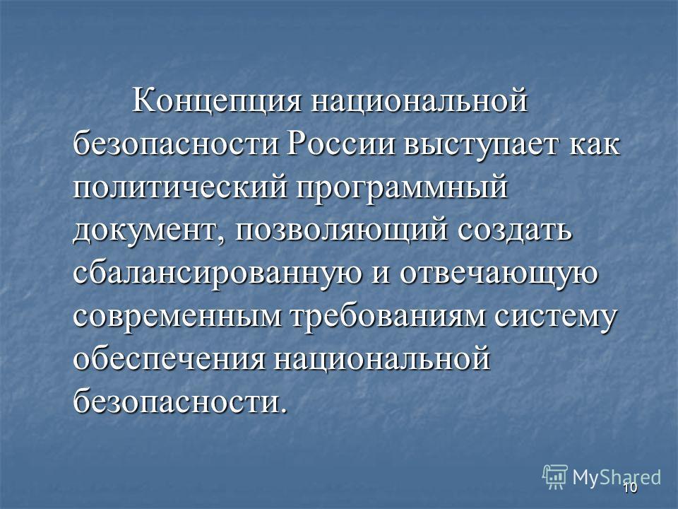 10 Концепция национальной безопасности России выступает как политический программный документ, позволяющий создать сбалансированную и отвечающую современным требованиям систему обеспечения национальной безопасности. Концепция национальной безопасност