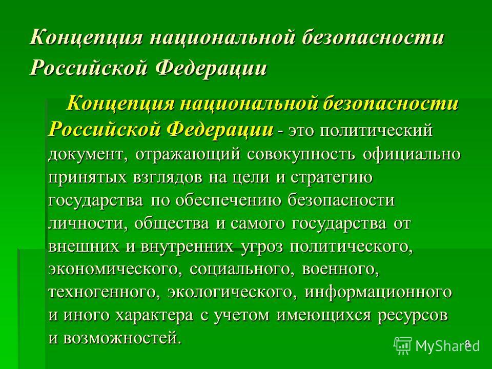 8 Концепция национальной безопасности Российской Федерации Концепция национальной безопасности Российской Федерации - это политический документ, отражающий совокупность официально принятых взглядов на цели и стратегию государства по обеспечению безоп