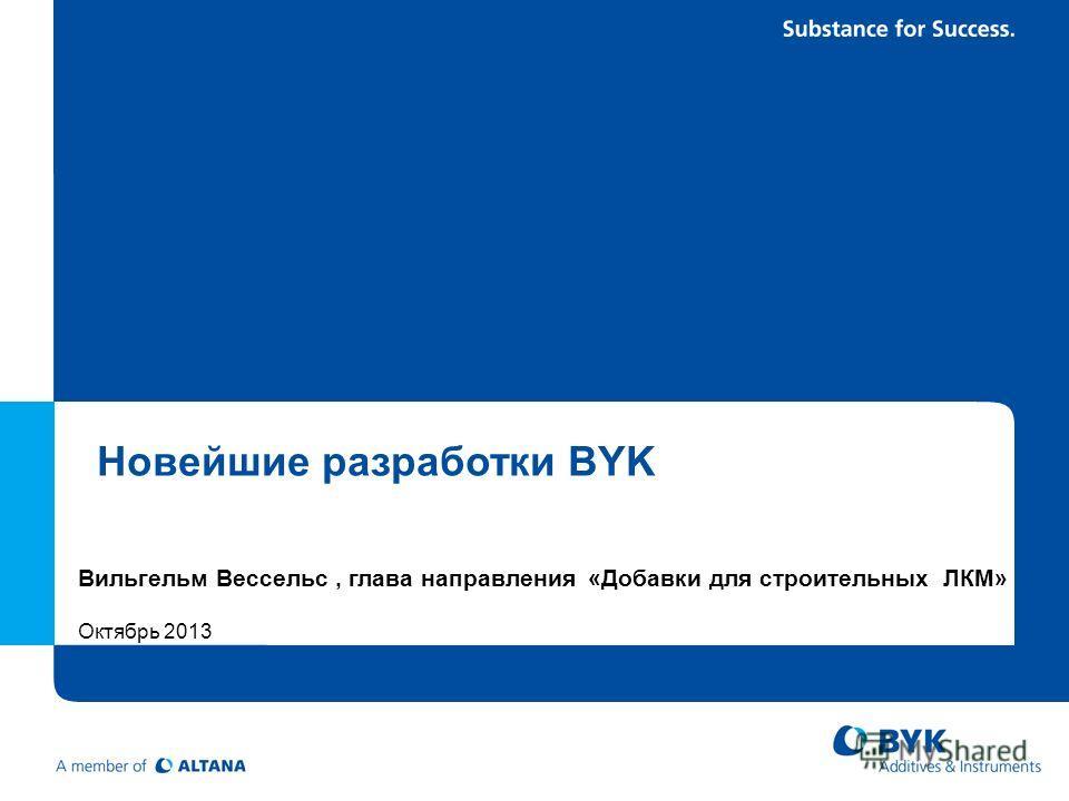 Новейшие разработки BYK Вильгельм Вессельс, глава направления «Добавки для строительных ЛКМ» Октябрь 2013