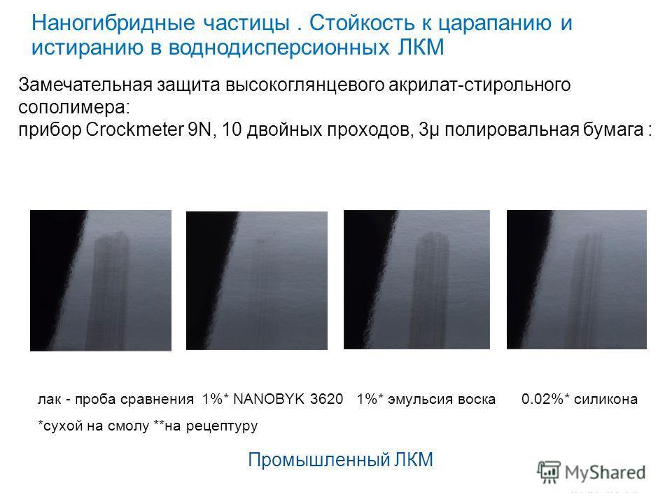 Наногибридные частицы. Стойкость к царапанию и истиранию в водно дисперсионных ЛКМ 1% NANOBYK 3620 сухой на смолу лак - проба сравнения 1%* NANOBYK 3620 1%* эмульсия воска 0.02%* силикона *сухой на смолу **на рецептуру Промышленный ЛКМ Замечательная
