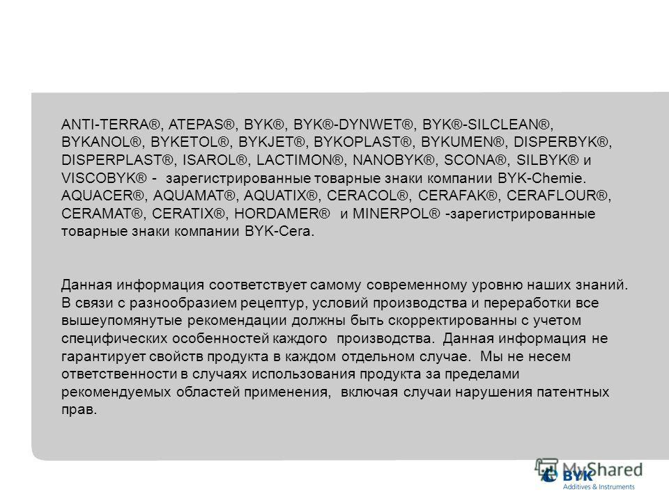 ANTI-TERRA®, ATEPAS®, BYK®, BYK®-DYNWET®, BYK®-SILCLEAN®, BYKANOL®, BYKETOL®, BYKJET®, BYKOPLAST®, BYKUMEN®, DISPERBYK®, DISPERPLAST®, ISAROL®, LACTIMON®, NANOBYK®, SCONA®, SILBYK® и VISCOBYK® - зарегистрированные товарные знаки компании BYK-Chemie.