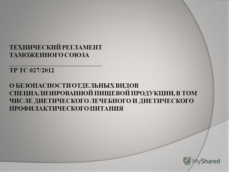 ТЕХНИЧЕСКИЙ РЕГЛАМЕНТ ТАМОЖЕННОГО СОЮЗА _____________________________ ТР ТС 027/2012 О БЕЗОПАСНОСТИ ОТДЕЛЬНЫХ ВИДОВ СПЕЦИАЛИЗИРОВАННОЙ ПИЩЕВОЙ ПРОДУКЦИИ, В ТОМ ЧИСЛЕ ДИЕТИЧЕСКОГО ЛЕЧЕБНОГО И ДИЕТИЧЕСКОГО ПРОФИЛАКТИЧЕСКОГО ПИТАНИЯ