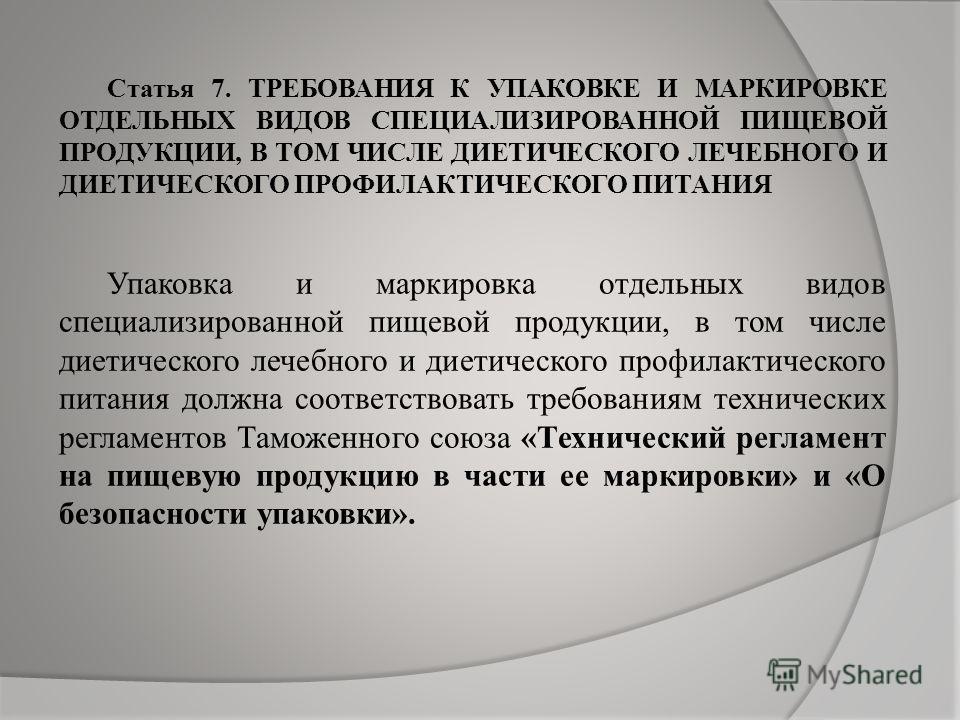 Статья 7. ТРЕБОВАНИЯ К УПАКОВКЕ И МАРКИРОВКЕ ОТДЕЛЬНЫХ ВИДОВ СПЕЦИАЛИЗИРОВАННОЙ ПИЩЕВОЙ ПРОДУКЦИИ, В ТОМ ЧИСЛЕ ДИЕТИЧЕСКОГО ЛЕЧЕБНОГО И ДИЕТИЧЕСКОГО ПРОФИЛАКТИЧЕСКОГО ПИТАНИЯ Упаковка и маркировка отдельных видов специализированной пищевой продукции,