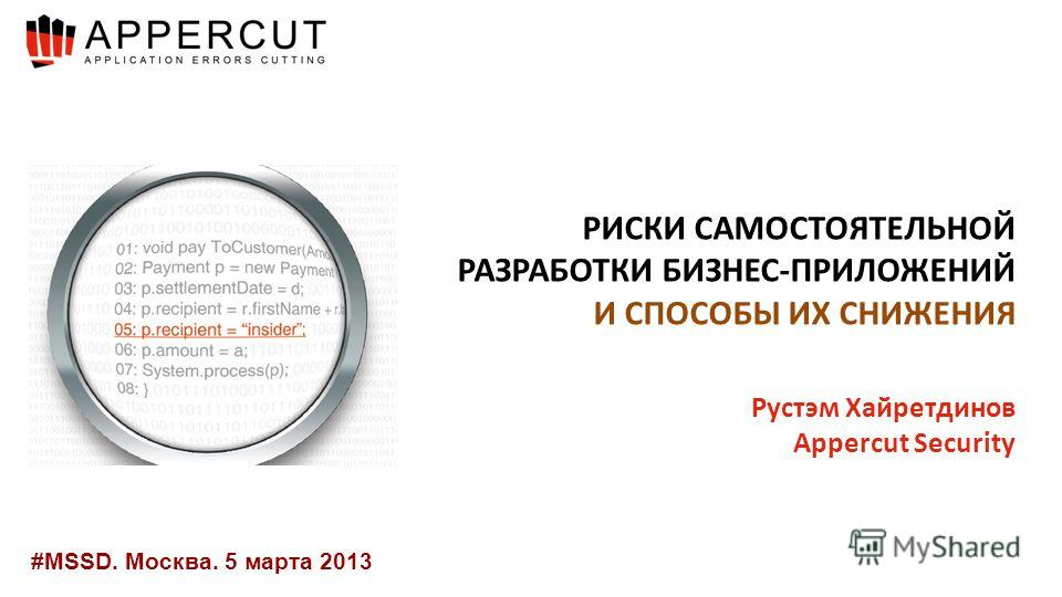 #MSSD. Москва. 5 марта 2013 РИСКИ САМОСТОЯТЕЛЬНОЙ РАЗРАБОТКИ БИЗНЕС-ПРИЛОЖЕНИЙ И СПОСОБЫ ИХ СНИЖЕНИЯ Рустэм Хайретдинов Appercut Security