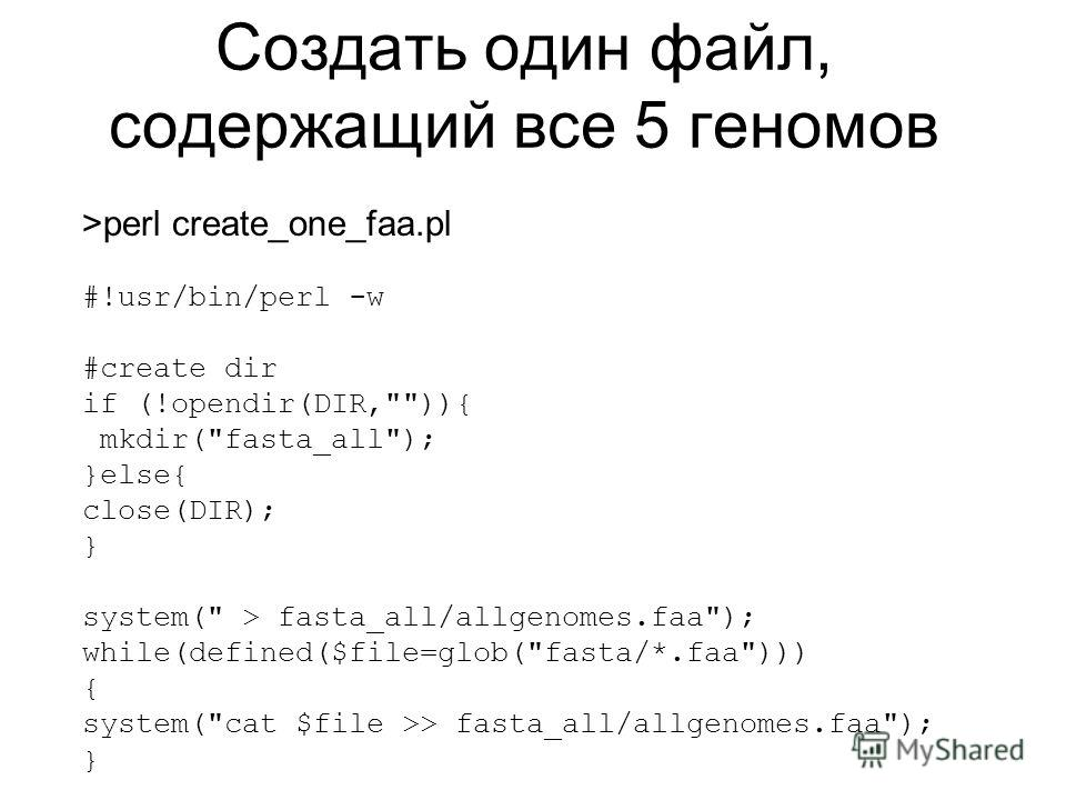 Создать один файл, содержащий все 5 геномов >perl create_one_faa.pl #!usr/bin/perl -w #create dir if (!opendir(DIR,