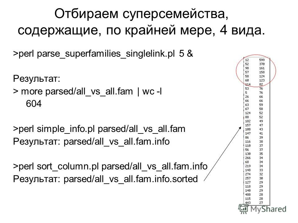 Отбираем суперсемейства, содержащие, по крайней мере, 4 вида. >perl parse_superfamilies_singlelink.pl 5 & Результат: > more parsed/all_vs_all.fam | wc -l 604 >perl simple_info.pl parsed/all_vs_all.fam Результат: parsed/all_vs_all.fam.info >perl sort_