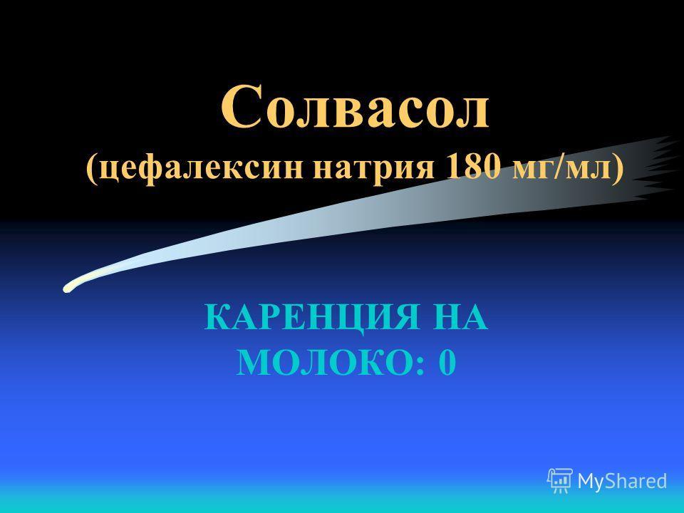 КАРЕНЦИЯ НА МОЛОКО: 0 Солвасол (цефалексин натрия 180 мг/мл)
