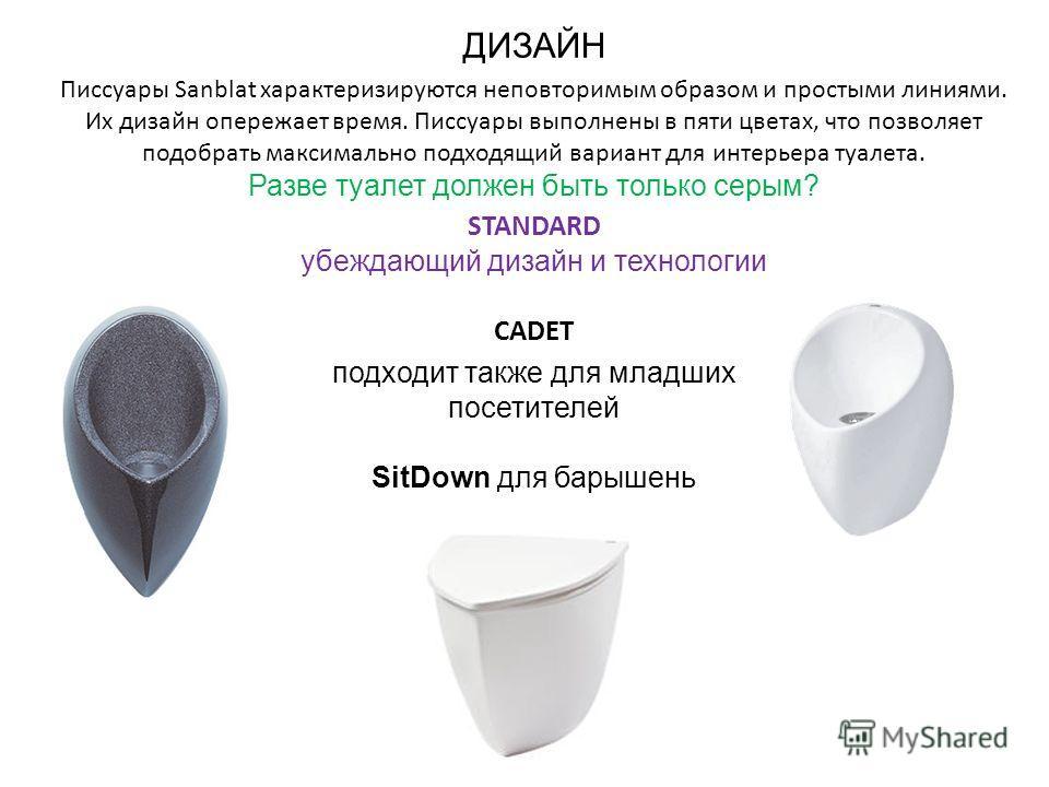 ДИЗАЙН Писсуары Sanblat характеризируются неповторимым образом и простыми линиями. Их дизайн опережает время. Писсуары выполнены в пяти цветах, что позволяет подобрать максимально подходящий вариант для интерьера туалета. Разве туалет должен быть тол