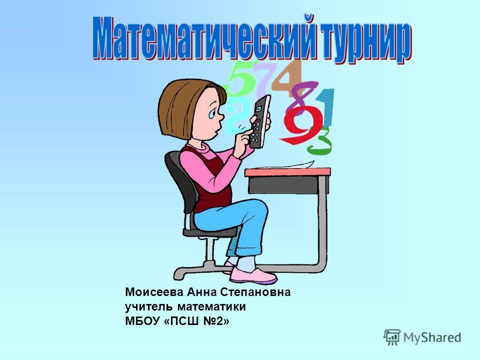 Моисеева Анна Степановна учитель математики МБОУ «ПСШ 2»