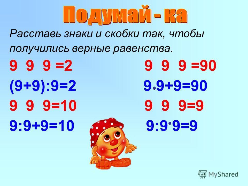 Расставь знаки и скобки так, чтобы получились верные равенства. 99 9 =2 9 9 9 =90 (9+9):9=2 9 9+9=90 99 9=10 9 9 9=9 9:9+9=10 9:9 9=9