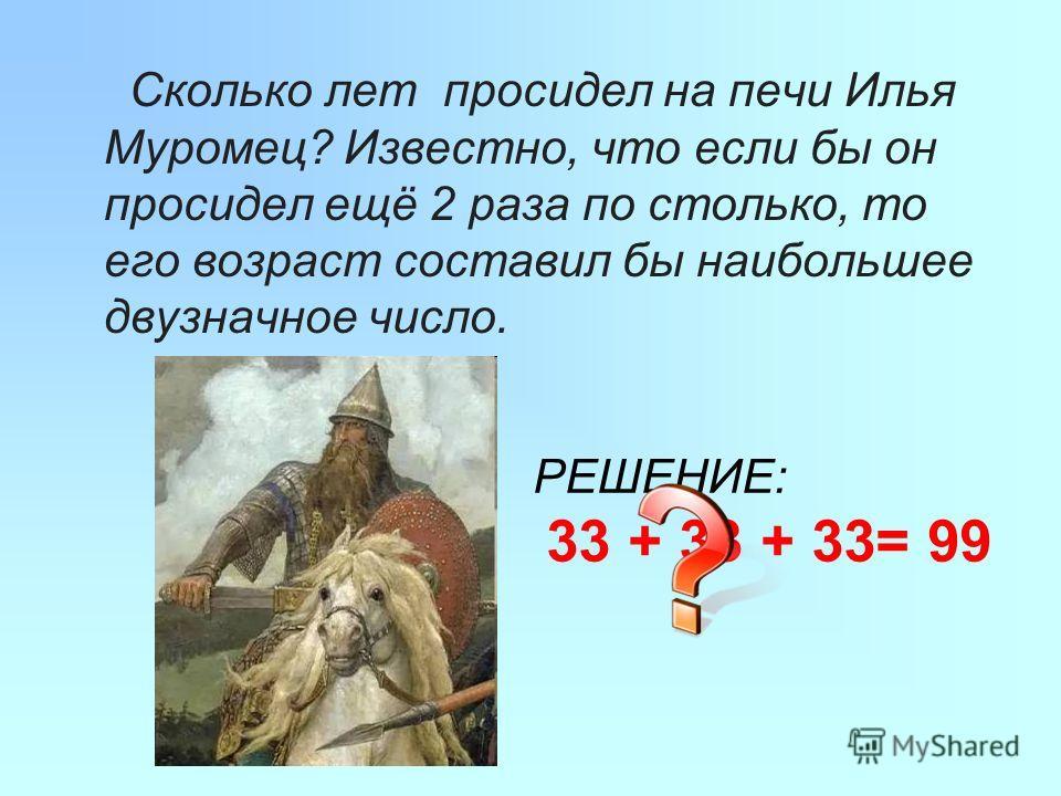 Сколько лет просидел на печи Илья Муромец? Известно, что если бы он просидел ещё 2 раза по столько, то его возраст составил бы наибольшее двузначное число. РЕШЕНИЕ: 33 + 33 + 33= 99
