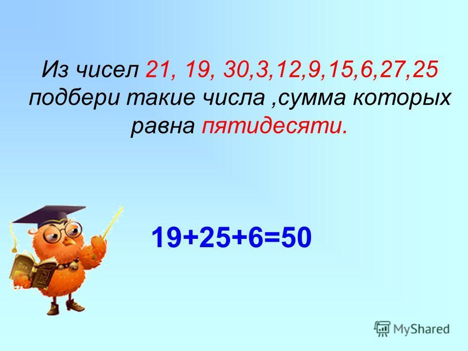 Из чисел 21, 19, 30,3,12,9,15,6,27,25 подбери такие числа,сумма которых равна пятидесяти. 19+25+6=50