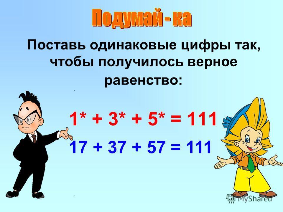 Поставь одинаковые цифры так, чтобы получилось верное равенство: 1* + 3* + 5* = 111 17 + 37 + 57 = 111