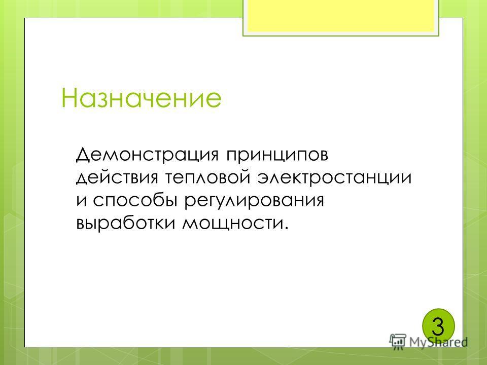 Назначение Демонстрация принципов действия тепловой электростанции и способы регулирования выработки мощности. 3