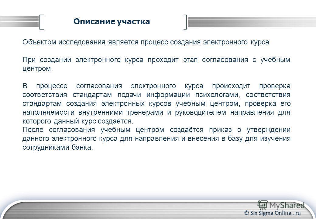 © Six Sigma Online. ru Описание участка Объектом исследования является процесс создания электронного курса При создании электронного курса проходит этап согласования с учебным центром. В процессе согласования электронного курса происходит проверка со