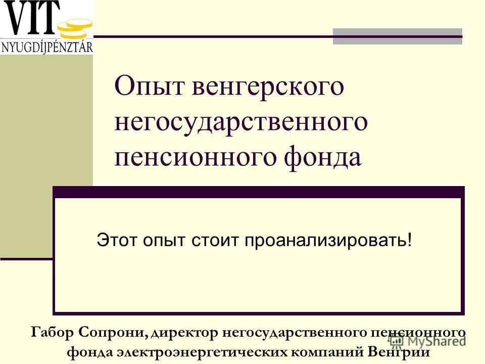 Опыт венгерского негосударственного пенсионного фонда Этот опыт стоит проанализировать! Габор Сопрони, директор негосударственного пенсионного фонда электроэнергетических компаний Венгрии