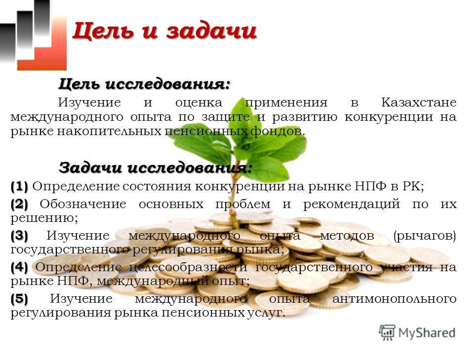 Цель и задачи Цель исследования: Изучение и оценка применения в Казахстане международного опыта по защите и развитию конкуренции на рынке накопительных пенсионных фондов. Задачи исследования: (1) (1) Определение состояния конкуренции на рынке НПФ в Р