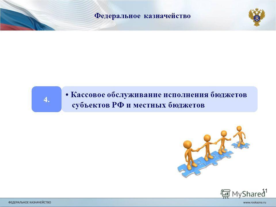 Федеральное казначейство 4. Кассовое обслуживание исполнения бюджетов субъектов РФ и местных бюджетов 11