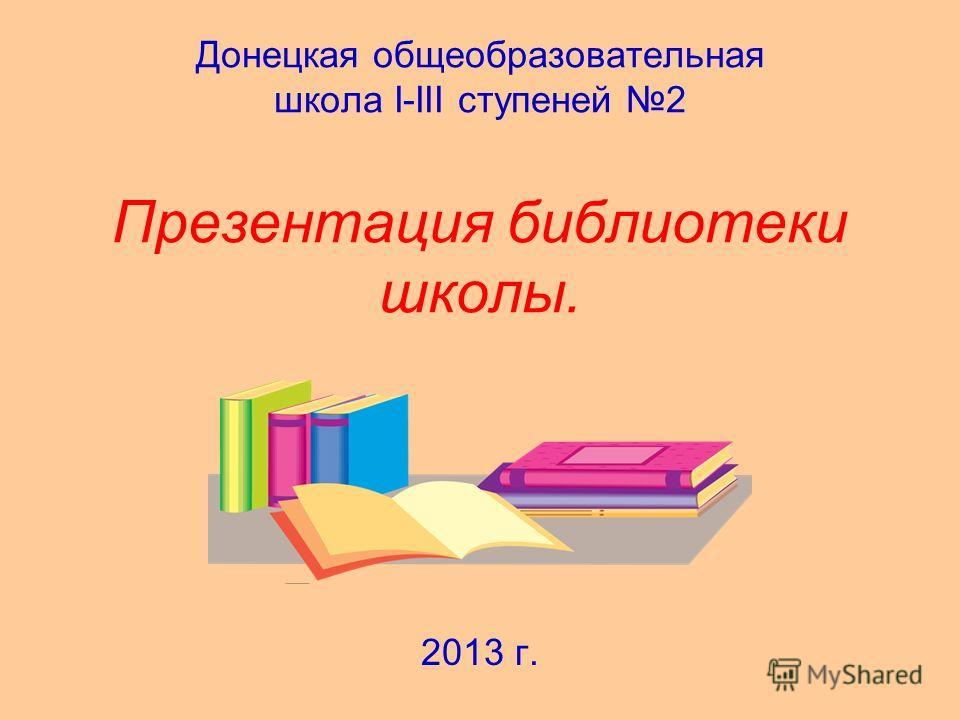 Донецкая общеобразовательная школа I-III ступеней 2 Презентация библиотеки школы. 2013 г.
