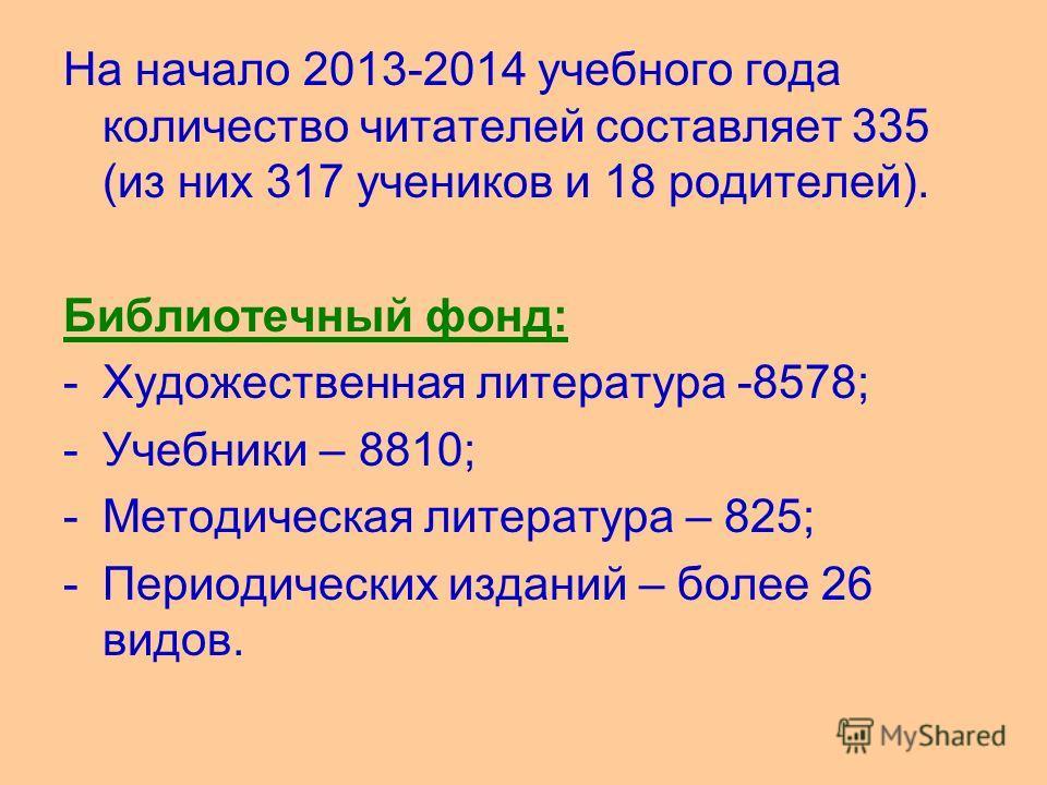 На начало 2013-2014 учебного года количество читателей составляет 335 (из них 317 учеников и 18 родителей). Библиотечный фонд: -Художественная литература -8578; -Учебники – 8810; -Методическая литература – 825; -Периодических изданий – более 26 видов