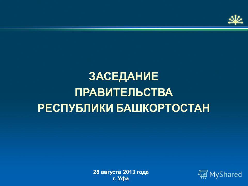 ЗАСЕДАНИЕ ПРАВИТЕЛЬСТВА РЕСПУБЛИКИ БАШКОРТОСТАН 28 августа 2013 года г. Уфа