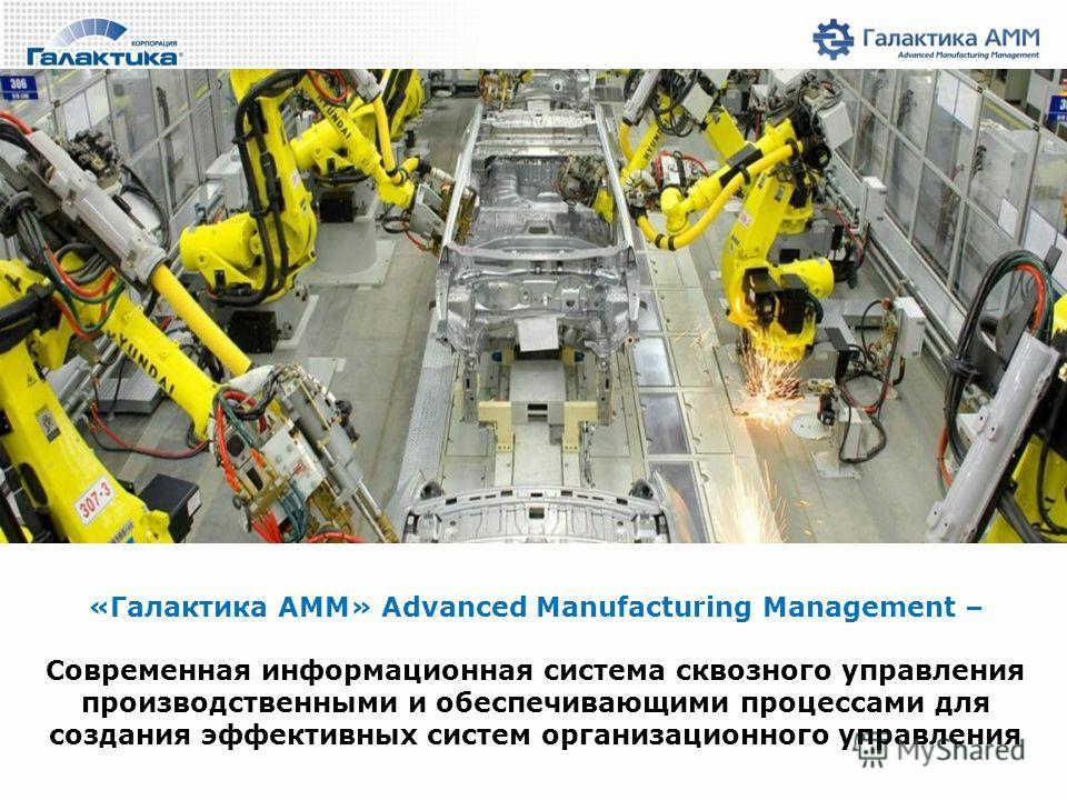 «Галактика AMM» Advanced Manufacturing Management – Современная информационная система сквозного управления производственными и обеспечивающими процессами для создания эффективных систем организационного управления