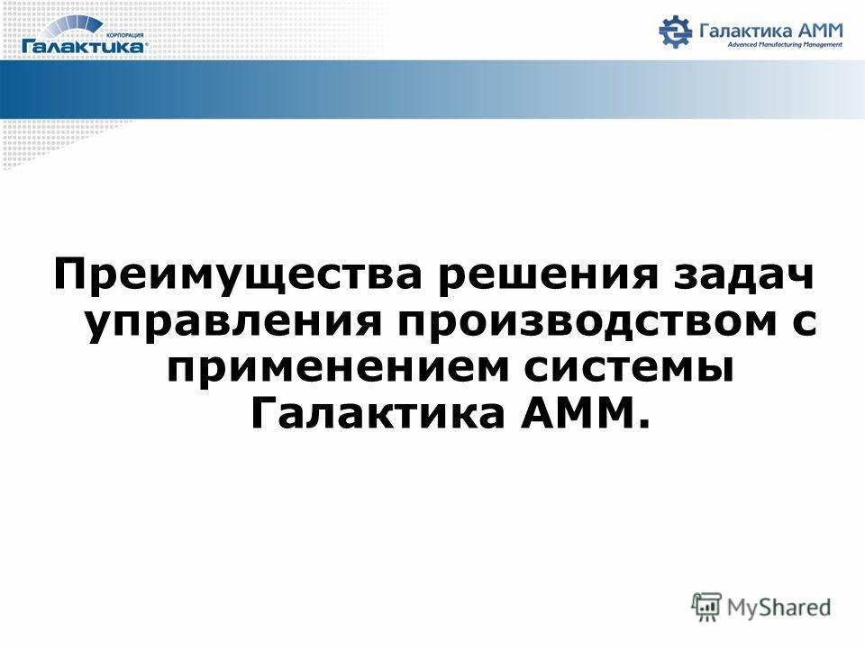 Преимущества решения задач управления производством с применением системы Галактика AMM.