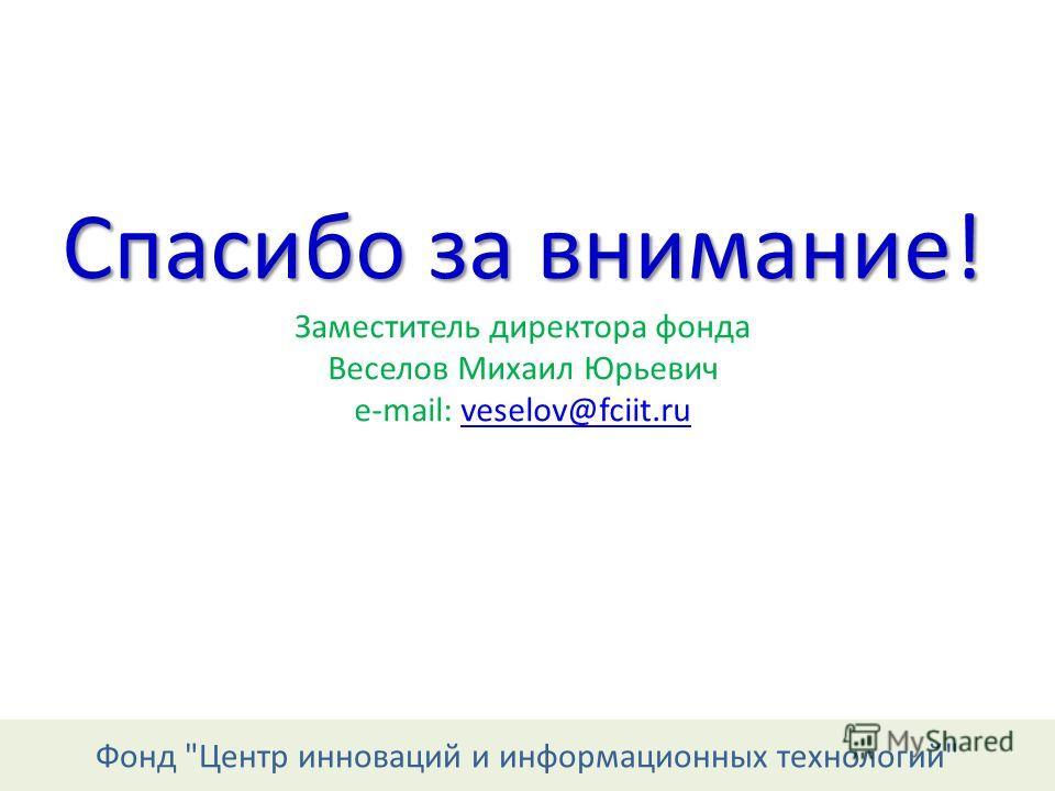 Фонд Центр инноваций и информационных технологий Спасибо за внимание! Спасибо за внимание! Заместитель директора фонда Веселов Михаил Юрьевич e-mail: veselov@fciit.ruveselov@fciit.ru