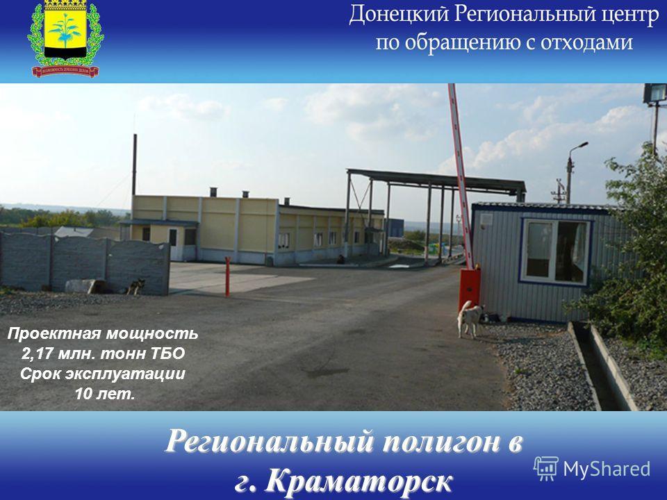 Региональный полигон в г. Краматорск Проектная мощность 2,17 млн. тонн ТБО Срок эксплуатации 10 лет.