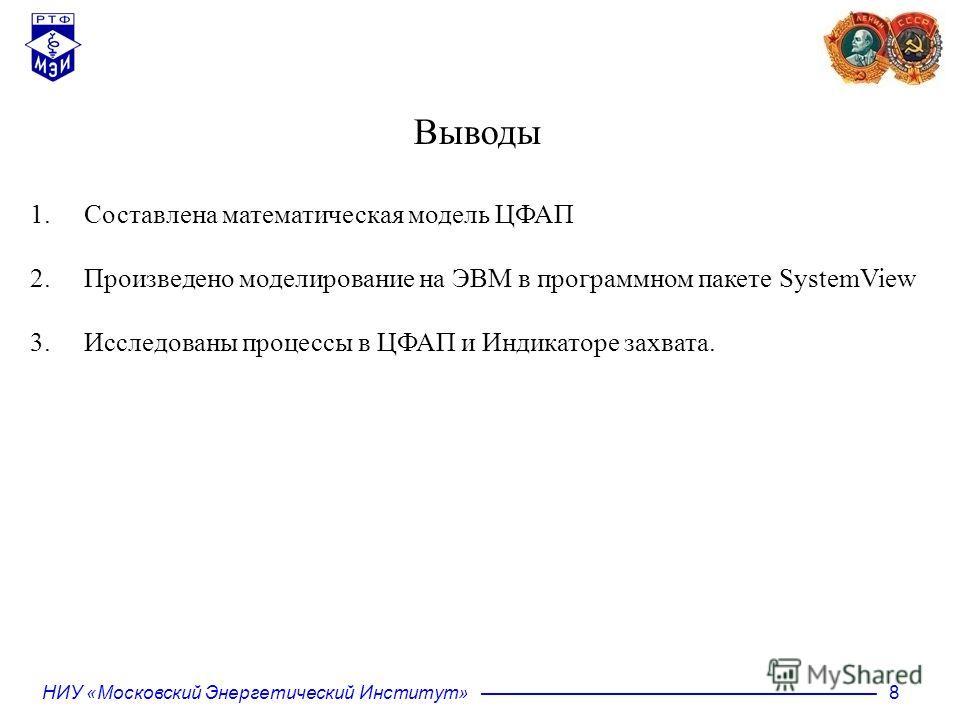 НИУ «Московский Энергетический Институт» 8 Выводы 1. Составлена математическая модель ЦФАП 2. Произведено моделирование на ЭВМ в программном пакете SystemView 3. Исследованы процессы в ЦФАП и Индикаторе захвата.