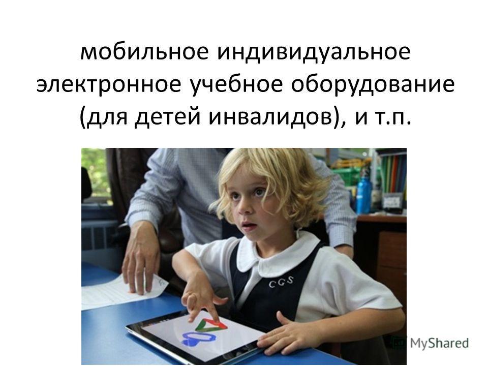 мобильное индивидуальное электронное учебное оборудование (для детей инвалидов), и т.п.
