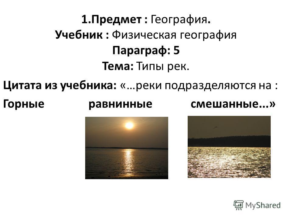1. Предмет : География. Учебник : Физическая география Параграф: 5 Тема: Типы рек. Цитата из учебника: «…реки подразделяются на : Горные равнинные смешанные...»