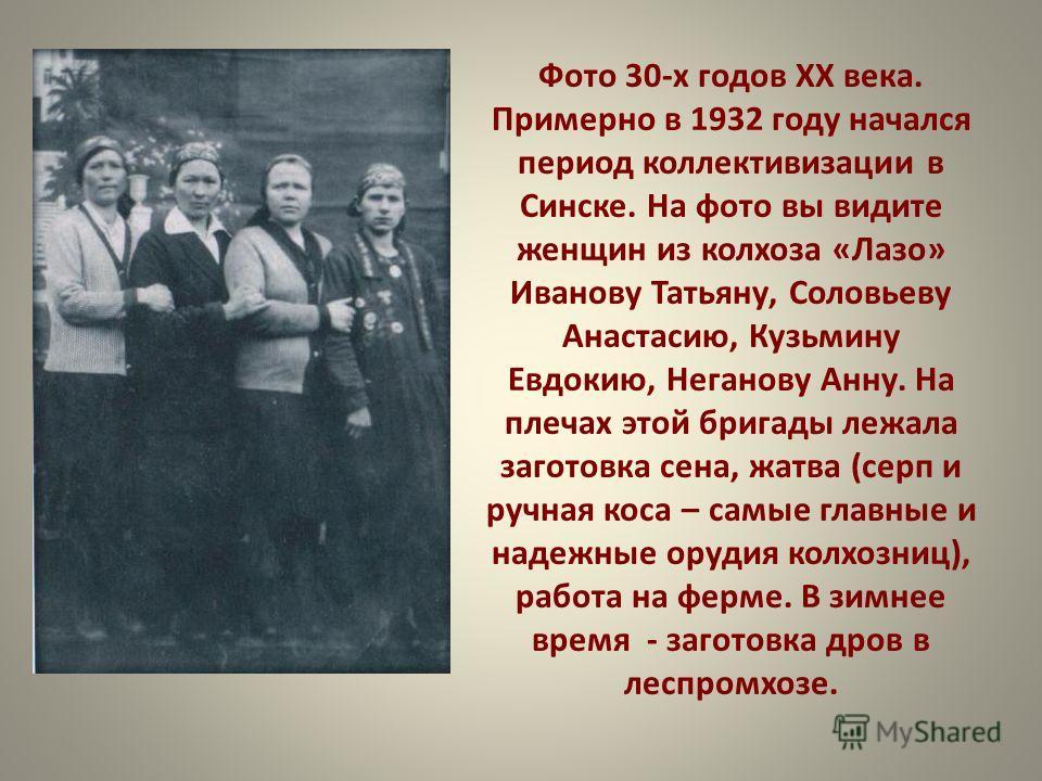 Фото 30-х годов ХХ века. Примерно в 1932 году начался период коллективизации в Синске. На фото вы видите женщин из колхоза «Лазо» Иванову Татьяну, Соловьеву Анастасию, Кузьмину Евдокию, Неганову Анну. На плечах этой бригады лежала заготовка сена, жат
