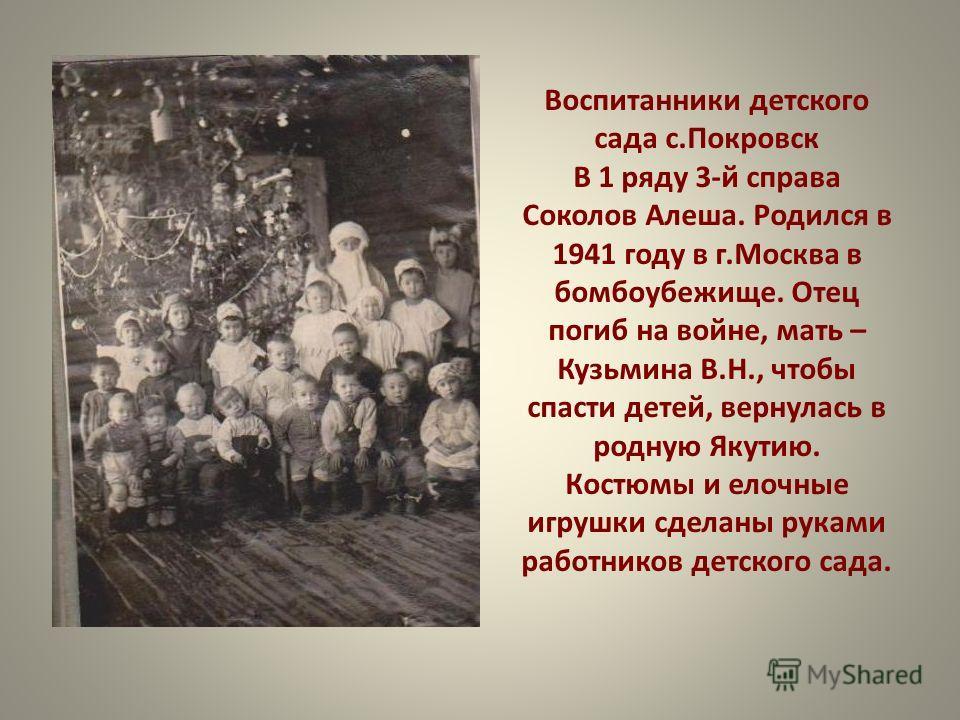 Воспитанники детского сада с.Покровск В 1 ряду 3-й справа Соколов Алеша. Родился в 1941 году в г.Москва в бомбоубежище. Отец погиб на войне, мать – Кузьмина В.Н., чтобы спасти детей, вернулась в родную Якутию. Костюмы и елочные игрушки сделаны руками