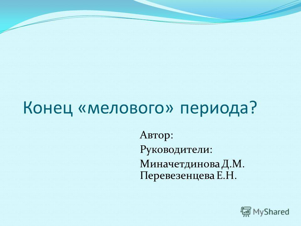 Конец «мелового» периода? Автор: Руководители: Миначетдинова Д.М. Перевезенцева Е.Н.