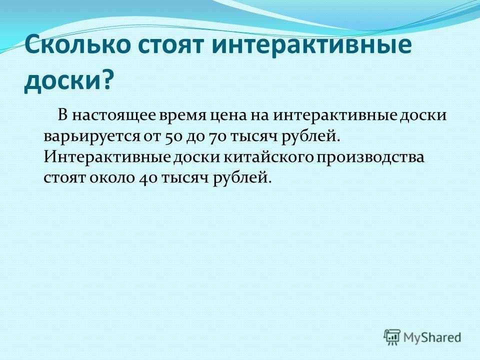 Сколько стоят интерактивные доски? В настоящее время цена на интерактивные доски варьируется от 50 до 70 тысяч рублей. Интерактивные доски китайского производства стоят около 40 тысяч рублей.
