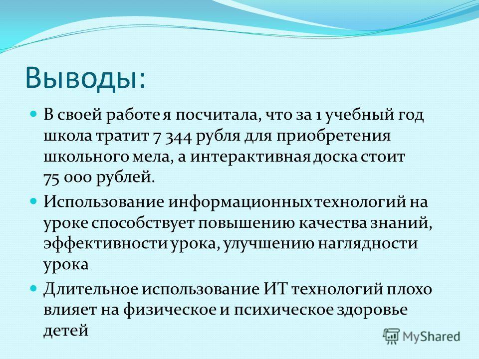 Выводы: В своей работе я посчитала, что за 1 учебный год школа тратит 7 344 рубля для приобретения школьного мела, а интерактивная доска стоит 75 000 рублей. Использование информационных технологий на уроке способствует повышению качества знаний, эфф